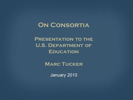 On Consortia Presentation to the U.S. Department of Education Marc Tucker January 2010.