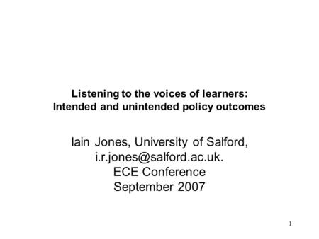 1 Listening to the voices of learners: Intended and unintended policy outcomes Iain Jones, University of Salford, ECE Conference.