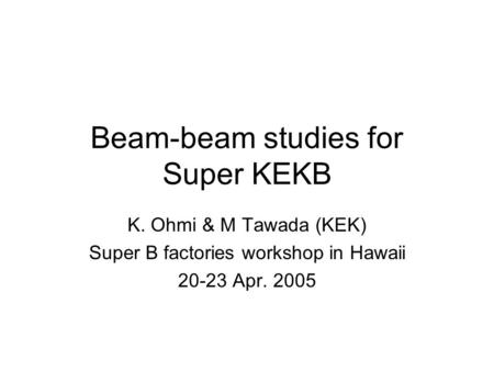 Beam-beam studies for Super KEKB K. Ohmi & M Tawada (KEK) Super B factories workshop in Hawaii 20-23 Apr. 2005.