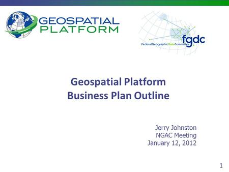 1 Geospatial Platform Business Plan Outline Jerry Johnston NGAC Meeting January 12, 2012.