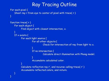 Ray Tracing Outline For each pixel { Shoot ray r from eye to center of pixel with trace( r ) } function trace( r ) For each object { Find object with closest.