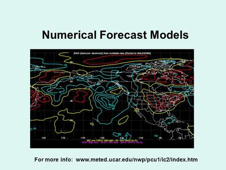 Numerical Forecast Models For more info: www.meted.ucar.edu/nwp/pcu1/ic2/index.htm.