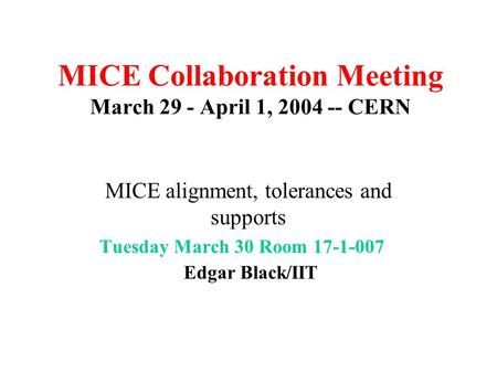 MICE Collaboration Meeting March 29 - April 1, 2004 -- CERN MICE alignment, tolerances and supports Tuesday March 30 Room 17-1-007 Edgar Black/IIT March17-