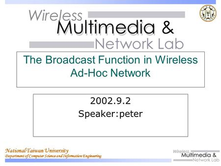 National Taiwan University Department of Computer Science and Information Engineering The Broadcast Function in Wireless Ad-Hoc Network 2002.9.2 Speaker:peter.