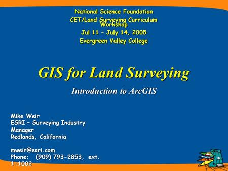 Introduction to ArcGIS Mike Weir ESRI – Surveying Industry Manager Redlands, California Phone: (909) 793-2853, ext. 1-1002 GIS for Land.