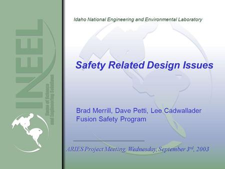 Idaho National Engineering and Environmental Laboratory Safety Related Design Issues Brad Merrill, Dave Petti, Lee Cadwallader Fusion Safety Program ARIES.