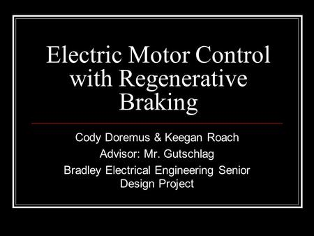 Electric Motor Control with Regenerative Braking Cody Doremus & Keegan Roach Advisor: Mr. Gutschlag Bradley Electrical Engineering Senior Design Project.