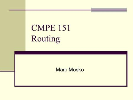 CMPE 151 Routing Marc Mosko. 2 Talk Outline Routing basics Why segment networks? IP address/subnet mask The gateway decision based on dest IP address.
