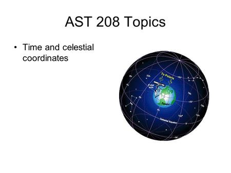 AST 208 Topics Time and celestial coordinates. Telescopes.