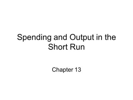 Spending and Output in the Short Run Chapter 13. Chapter 13 Learning Objectives. You should be able to: List the components of investment. Distinguish.