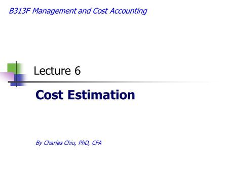 B313F Management and Cost Accounting Lecture 6 Cost Estimation By Charles Chiu, PhD, CFA.