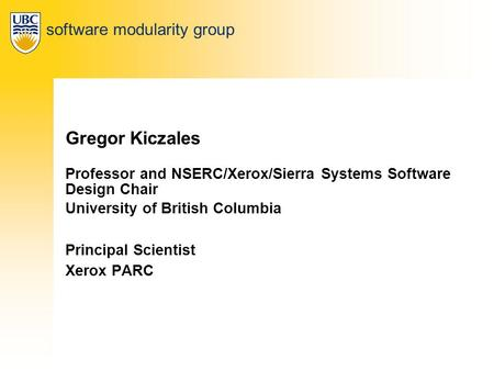 Software modularity group Gregor Kiczales Professor and NSERC/Xerox/Sierra Systems Software Design Chair University of British Columbia Principal Scientist.