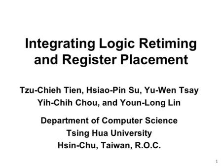 1 Integrating Logic Retiming and Register Placement Tzu-Chieh Tien, Hsiao-Pin Su, Yu-Wen Tsay Yih-Chih Chou, and Youn-Long Lin Department of Computer Science.