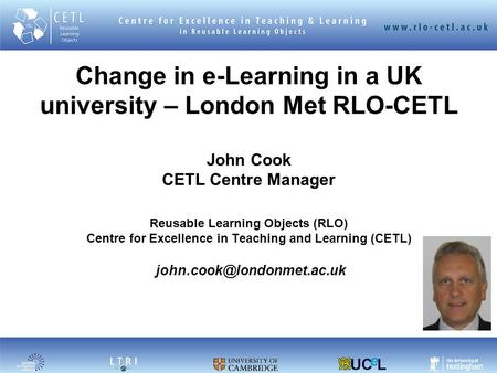 1 Change in e-Learning in a UK university – London Met RLO-CETL John Cook CETL Centre Manager Reusable Learning Objects (RLO) Centre for Excellence in.