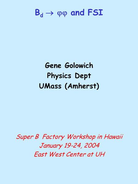 B d   and FSI Gene Golowich Physics Dept UMass (Amherst) Super B Factory Workshop in Hawaii January 19-24, 2004 East West Center at UH.