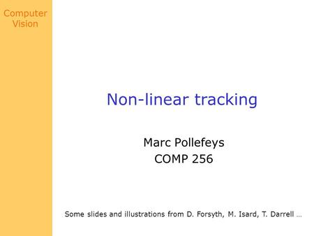 Computer Vision Non-linear tracking Marc Pollefeys COMP 256 Some slides and illustrations from D. Forsyth, M. Isard, T. Darrell …