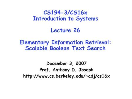 CS194-3/CS16x Introduction to Systems Lecture 26 Elementary Information Retrieval: Scalable Boolean Text Search December 3, 2007 Prof. Anthony D. Joseph.
