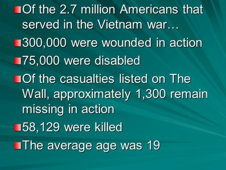 Of the 2.7 million Americans that served in the Vietnam war… 300,000 were wounded in action 75,000 were disabled Of the casualties listed on The Wall,