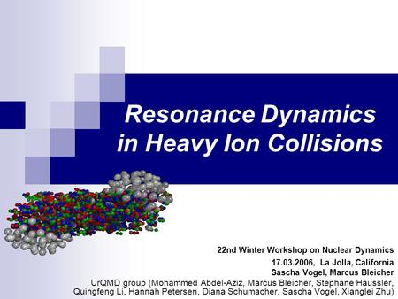 Resonance Dynamics in Heavy Ion Collisions 22nd Winter Workshop on Nuclear Dynamics 17.03.2006, La Jolla, California Sascha Vogel, Marcus Bleicher UrQMD.