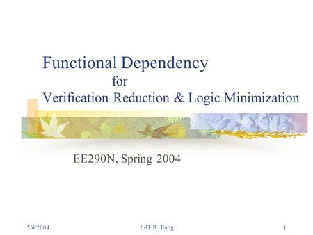 5/6/2004J.-H. R. Jiang1 Functional Dependency for Verification Reduction & Logic Minimization EE290N, Spring 2004.