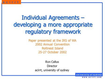 U n i v e r s i t y o f s y d n e y a c i r r t w w w. a c I r r t. c o m Individual Agreements – developing a more appropriate regulatory framework Ron.