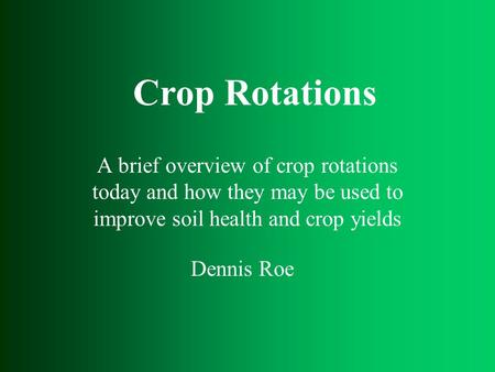 A brief overview of crop rotations today and how they may be used to improve soil health and crop yields Dennis Roe Crop Rotations.