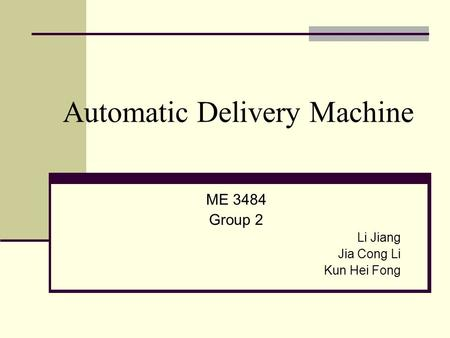 Automatic Delivery Machine ME 3484 Group 2 Li Jiang Jia Cong Li Kun Hei Fong.