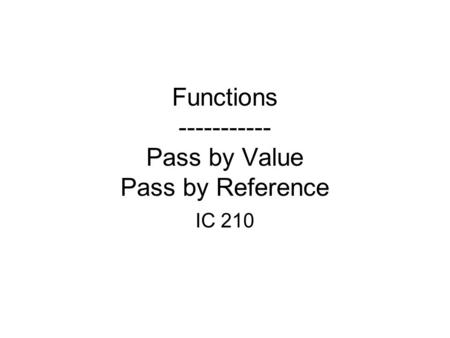Functions ----------- Pass by Value Pass by Reference IC 210.