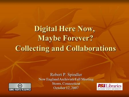 Digital Here Now, Maybe Forever? Collecting and Collaborations Robert P. Spindler New England Archivists Fall Meeting Storrs, Connecticut October 12, 2007.