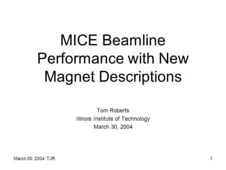 March 30, 2004 TJR1 MICE Beamline Performance with New Magnet Descriptions Tom Roberts Illinois Institute of Technology March 30, 2004.