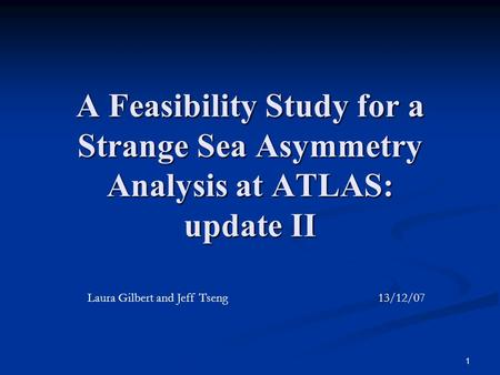 1 A Feasibility Study for a Strange Sea Asymmetry Analysis at ATLAS: update II Laura Gilbert and Jeff Tseng 13/12/07.