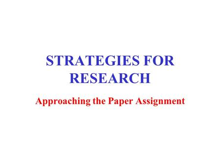 STRATEGIES FOR RESEARCH Approaching the Paper Assignment.