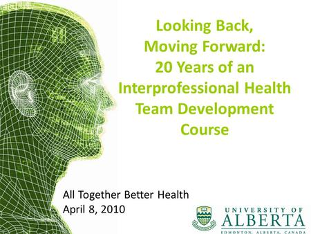 All Together Better Health April 8, 2010 Looking Back, Moving Forward: 20 Years of an Interprofessional Health Team Development Course.
