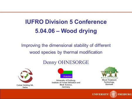 UNIVERSITYFREIBURG IUFRO Division 5 Conference 5.04.06 – Wood drying Improving the dimensional stability of different wood species by thermal modification.