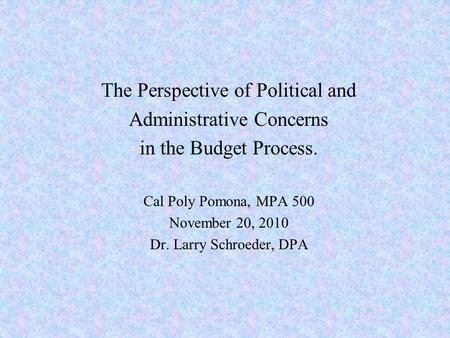 The Perspective of Political and Administrative Concerns in the Budget Process. Cal Poly Pomona, MPA 500 November 20, 2010 Dr. Larry Schroeder, DPA.