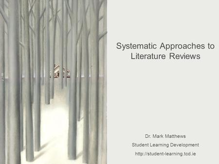 Systematic Approaches to <strong>Literature</strong> <strong>Reviewing</strong> Dr. Mark Matthews Student Learning Development Systematic Approaches to <strong>Literature</strong> <strong>Reviews</strong>.