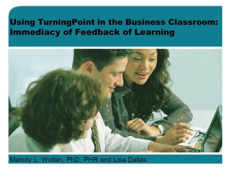 Using TurningPoint in the Business Classroom: Immediacy of Feedback of Learning Melody L. Wollan, PhD, PHR and Lisa Dallas.