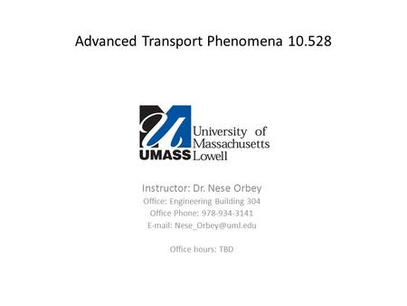Advanced Transport Phenomena 10.528 Instructor: Dr. Nese Orbey Office: Engineering Building 304 Office Phone: 978-934-3141   Office.