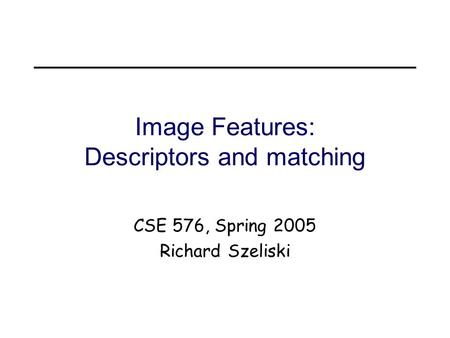 Image Features: Descriptors and matching CSE 576, Spring 2005 Richard Szeliski.