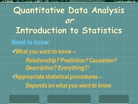 Quantitative Data Analysis or Introduction to Statistics Need to know: What you want to know -- Relationship? Prediction? Causation? Description? Everything?!