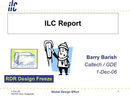 1-Dec-06 HEPAP Univ. Subpanel Global Design Effort 1 ILC Report Barry Barish Caltech / GDE 1-Dec-06 RDR Design Freeze.