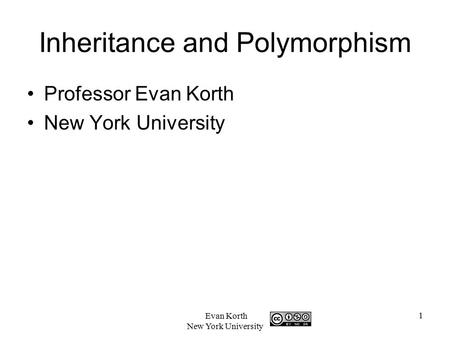 1 Evan Korth New York University Inheritance and Polymorphism Professor Evan Korth New York University.