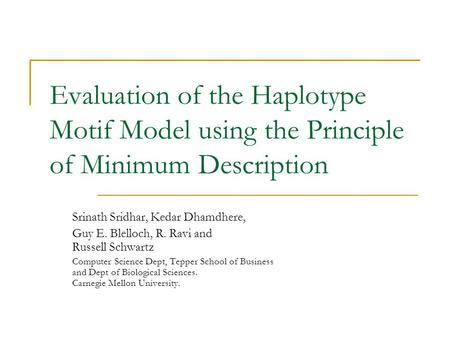 Evaluation of the Haplotype Motif Model using the Principle of Minimum Description Srinath Sridhar, Kedar Dhamdhere, Guy E. Blelloch, R. Ravi and Russell.
