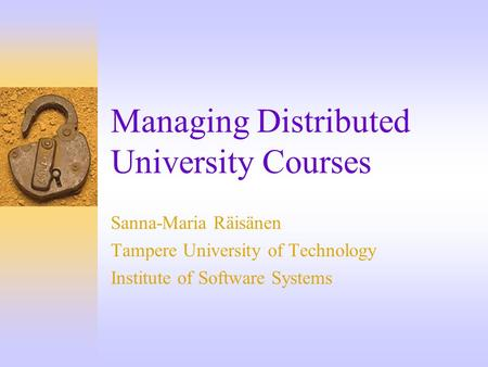 Managing Distributed University Courses Sanna-Maria Räisänen Tampere University of Technology Institute of Software Systems.