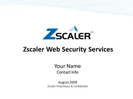 Zscaler Web Security Services Your Name Contact Info August 2009 Zscaler Proprietary & Confidential.