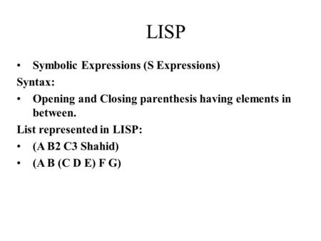 Symbolic Expressions (S Expressions) Syntax: Opening and Closing parenthesis having elements in between. List represented in LISP: (A B2 C3 Shahid) (A.