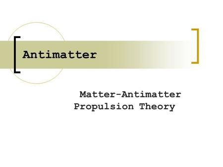 Antimatter Matter-Antimatter Propulsion Theory. What Antimatter is Antimatter was predicted in 1929 (4) Antihydrogen produced in 1999 Antimatter is composed.