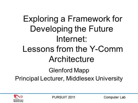 PURSUIT 2011Computer LabPURSUIT 2011Computer Lab Exploring a Framework for Developing the Future Internet: Lessons from the Y-Comm Architecture Glenford.