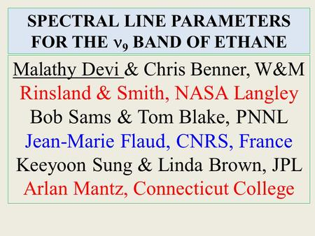 SPECTRAL LINE PARAMETERS FOR THE 9 BAND OF ETHANE Malathy Devi & Chris Benner, W&M Rinsland & Smith, NASA Langley Bob Sams & Tom Blake, PNNL Jean-Marie.