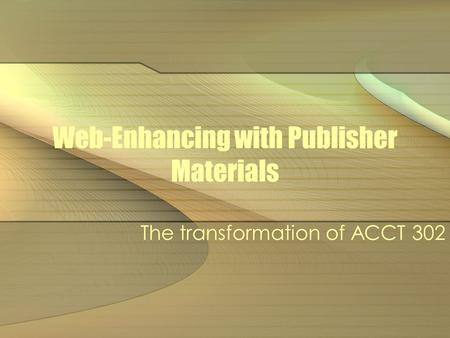 Web-Enhancing with Publisher Materials The transformation of ACCT 302.
